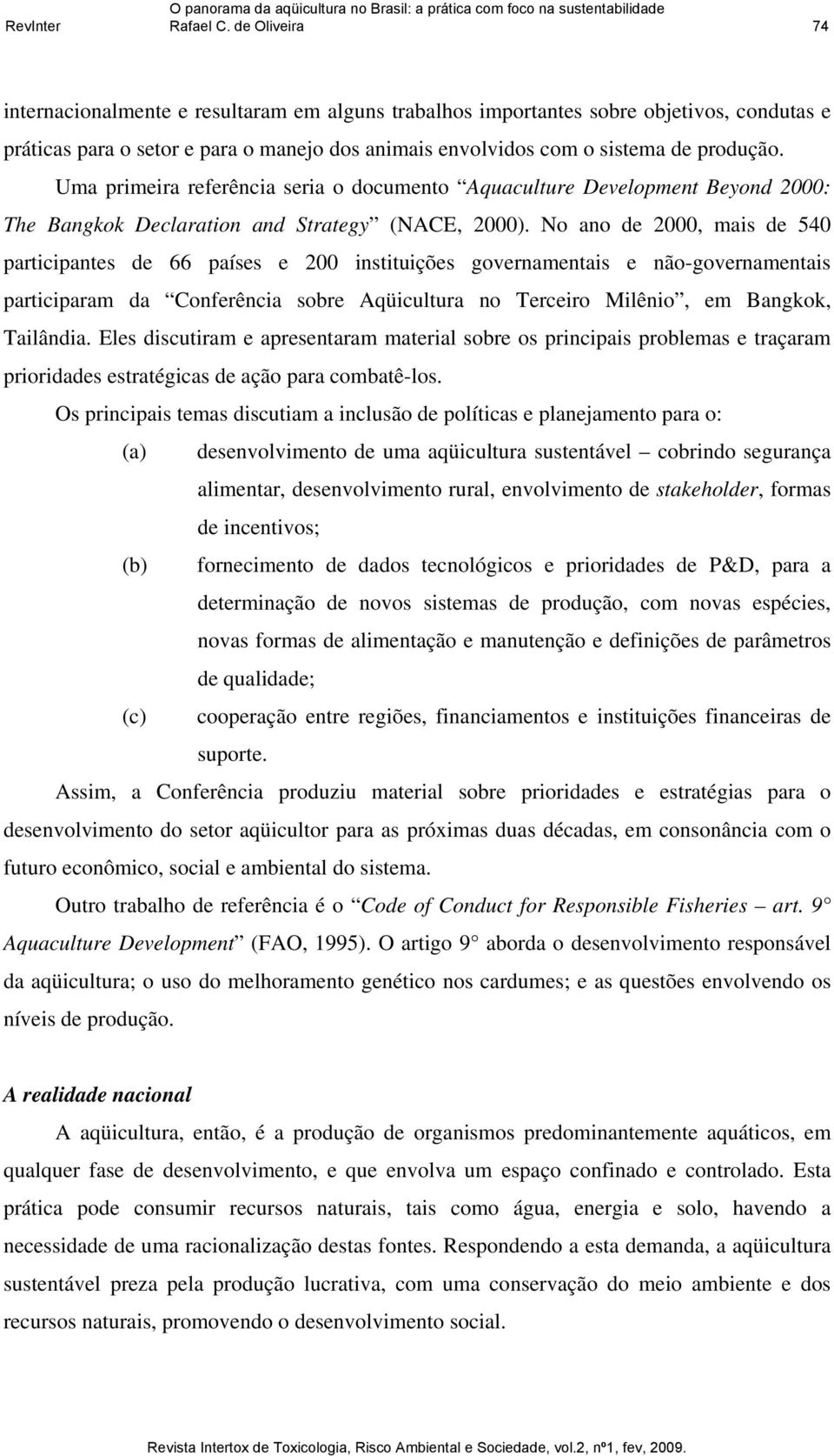 Uma primeira referência seria o documento Aquaculture Development Beyond 2000: The Bangkok Declaration and Strategy (NACE, 2000).