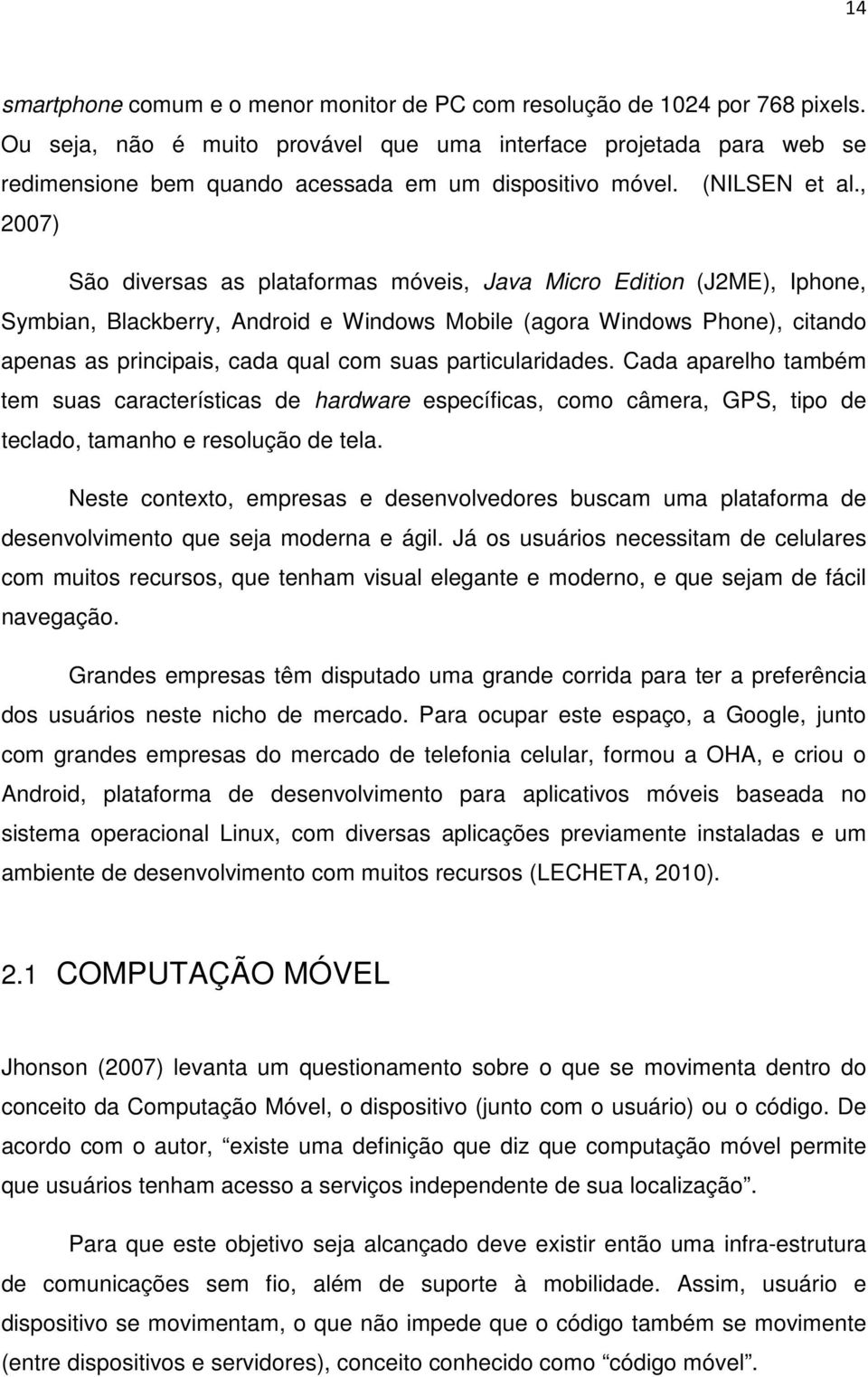 , 2007) São diversas as plataformas móveis, Java Micro Edition (J2ME), Iphone, Symbian, Blackberry, Android e Windows Mobile (agora Windows Phone), citando apenas as principais, cada qual com suas