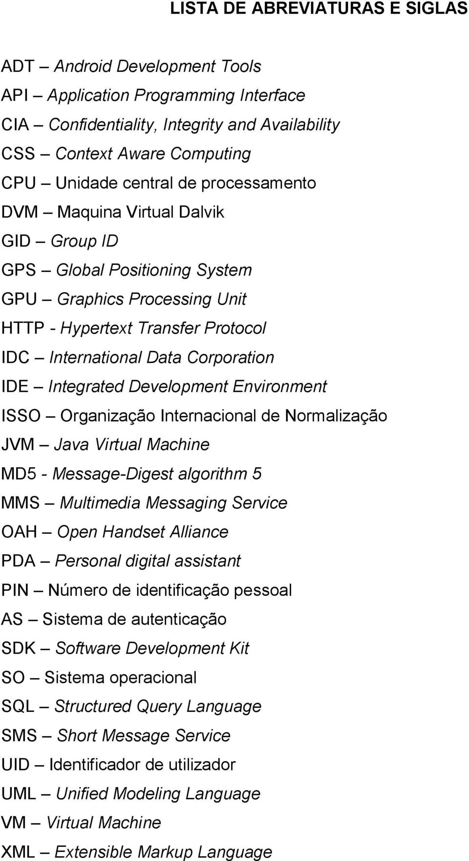 Development Environment ISSO Organização Internacional de Normalização JVM Java Virtual Machine MD5 - Message-Digest algorithm 5 MMS Multimedia Messaging Service OAH Open Handset Alliance PDA