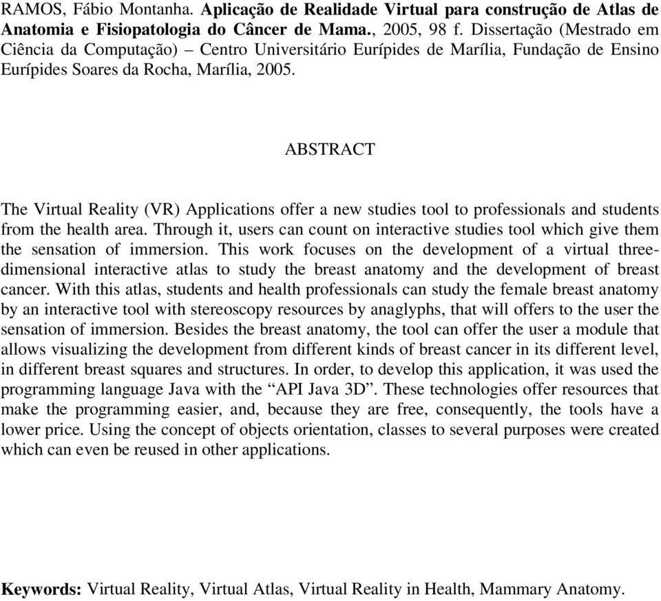 ABSTRACT The Virtual Reality (VR) Applications offer a new studies tool to professionals and students from the health area.
