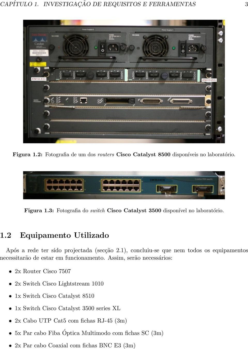 Assim, serão necessários: 2x Router Cisco 7507 2x Switch Cisco Lightstream 1010 1x Switch Cisco Catalyst 8510 1x Switch Cisco Catalyst 3500 series XL 2x Cabo UTP