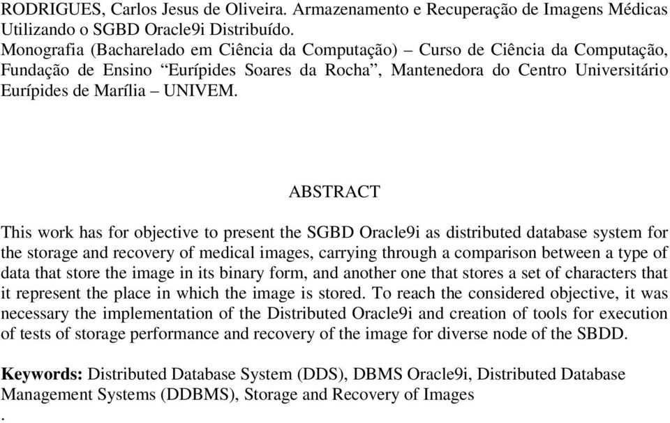 ABSTRACT This work has for objective to present the SGBD Oracle9i as distributed database system for the storage and recovery of medical images, carrying through a comparison between a type of data