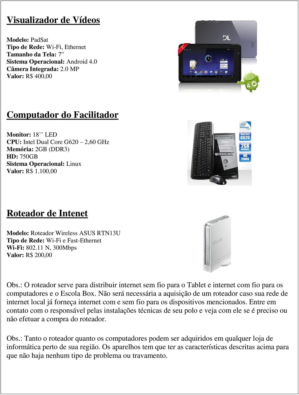 100,00 Roteador de Intenet Modelo: Roteador Wireless ASUS RTN13U Tipo de Rede: Wi-Fi e Fast-Ethernet Wi-Fi: 802.11 N, 300Mbps Valor: R$ 200,00 Obs.