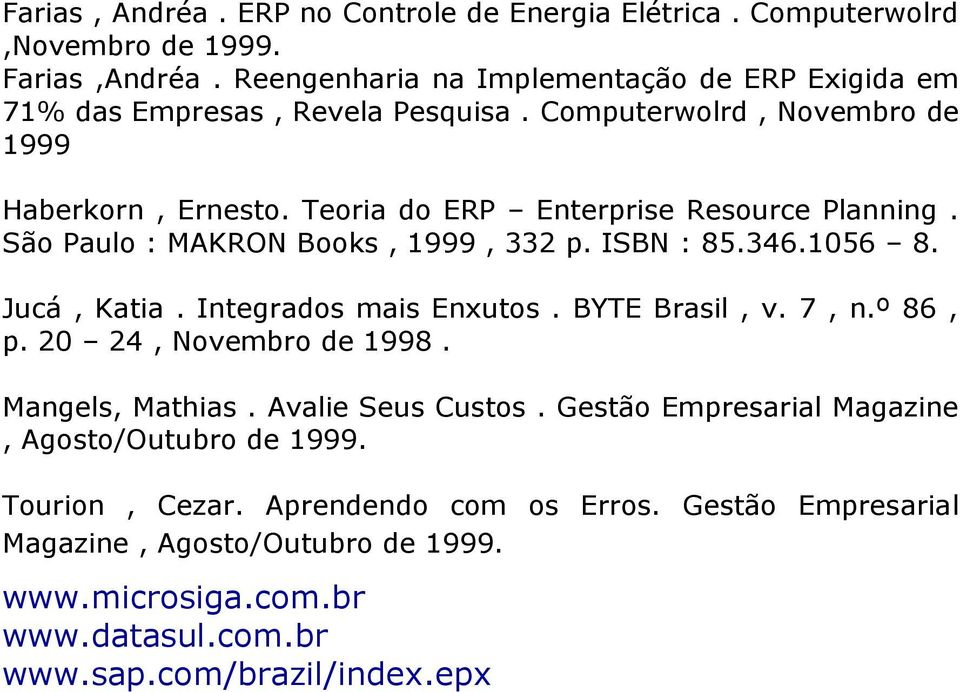 Teoria do ERP Enterprise Resource Planning. São Paulo : MAKRON Books, 1999, 332 p. ISBN : 85.346.1056 8. Jucá, Katia. Integrados mais Enxutos. BYTE Brasil, v. 7, n.º 86, p.