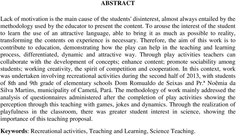 Therefore, the aim of this work is to contribute to education, demonstrating how the play can help in the teaching and learning process, differentiated, dynamic and attractive way.