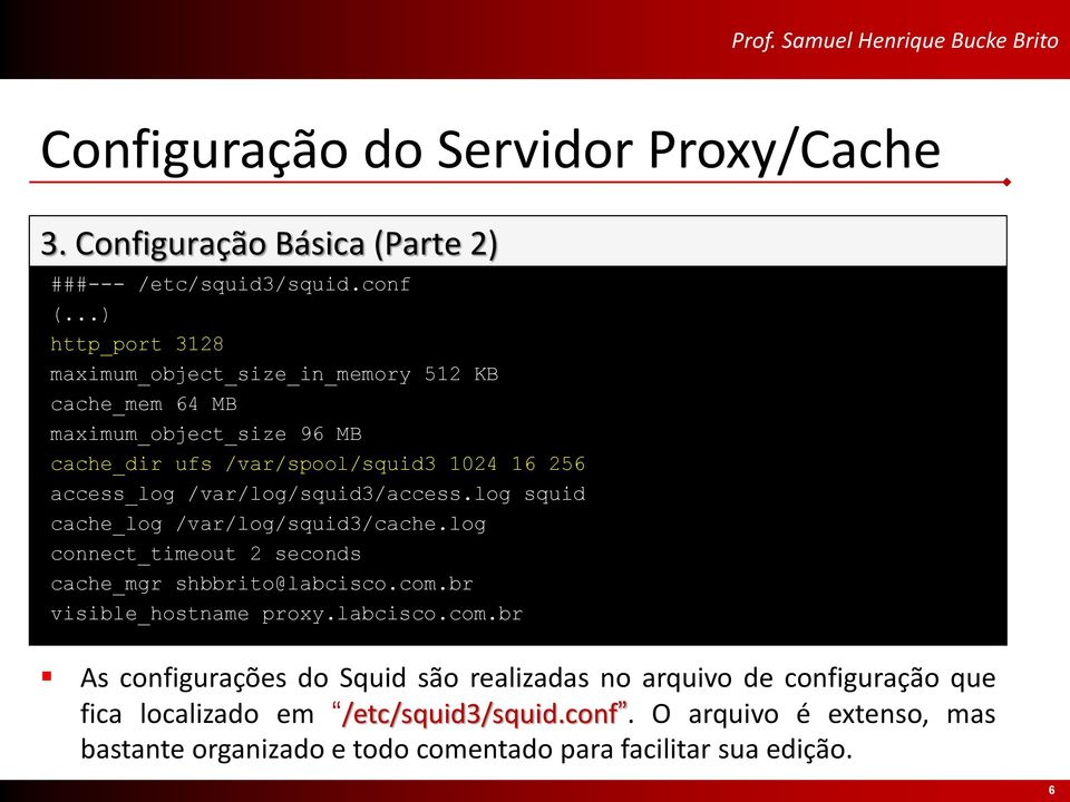 /var/log/squid3/access.log squid cache_log /var/log/squid3/cache.log connect_timeout 2 seconds cache_mgr shbbrito@labcisco.com.br visible_hostname proxy.