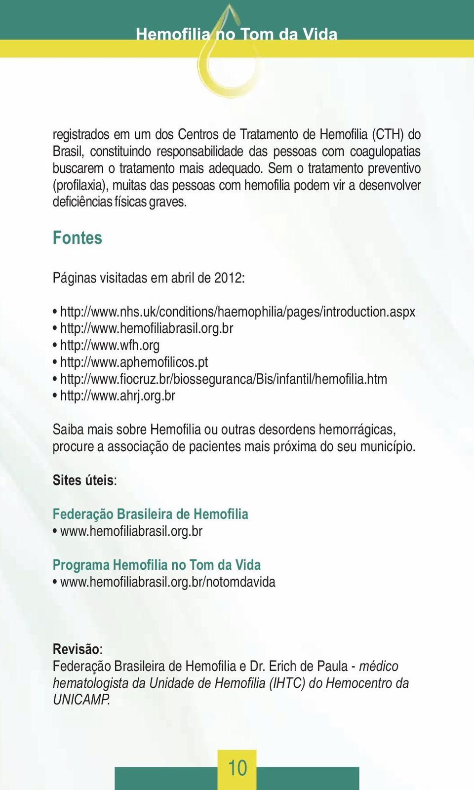 uk/conditions/haemophilia/pages/introduction.aspx http://www.hemofiliabrasil.org.br http://www.wfh.org http://www.aphemofilicos.pt http://www.fiocruz.br/biosseguranca/bis/infantil/hemofilia.
