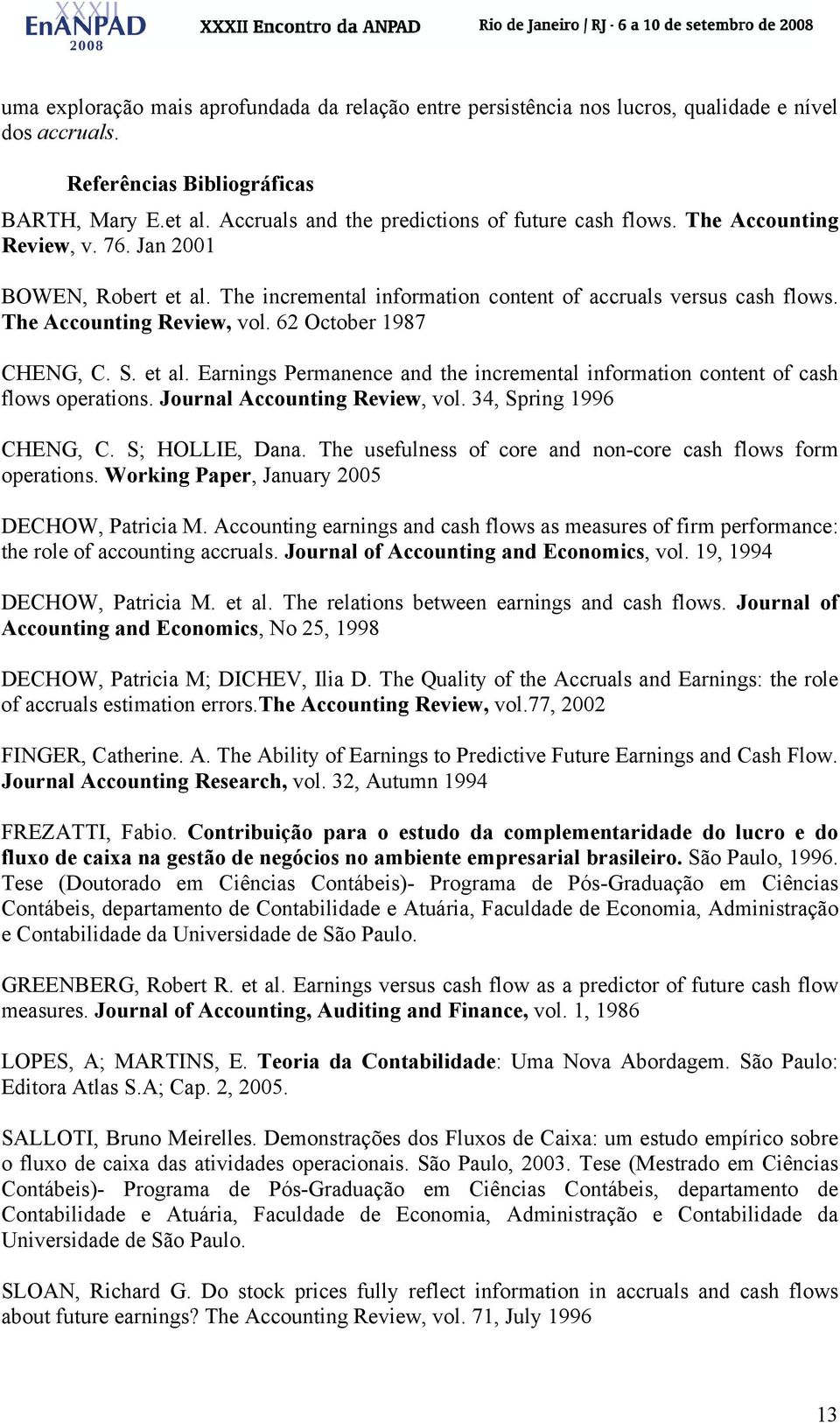 Journal Accouning Review, vol. 34, Spring 1996 CHENG, C. S; HOLLIE, Dana. The usefulness of core and non-core cash flows form operaions. Working Paper, January 2005 DECHOW, Paricia M.