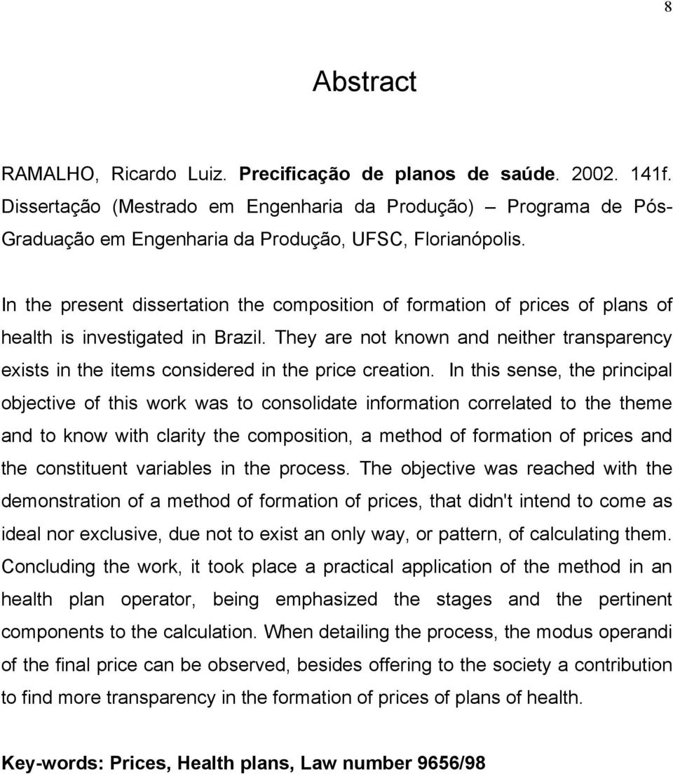 In the present dissertation the composition of formation of prices of plans of health is investigated in Brazil.