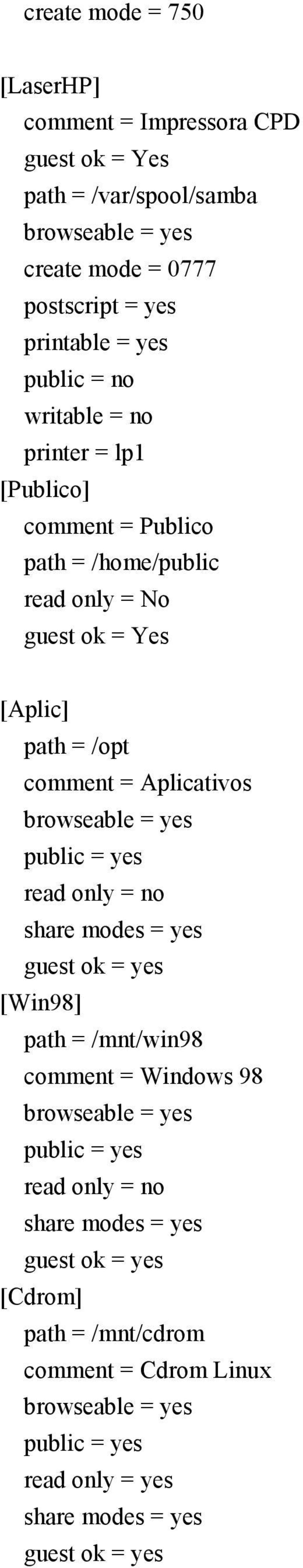 browseable = yes public = yes read only = no share modes = yes guest ok = yes [Win98] path = /mnt/win98 comment = Windows 98 browseable = yes public = yes read