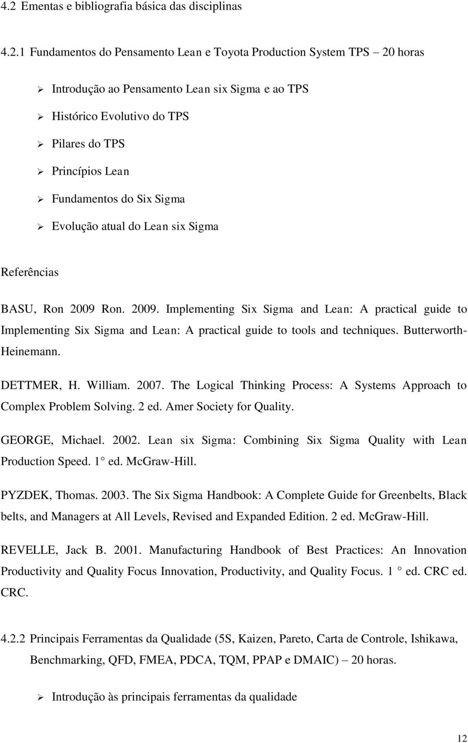 Ron. 2009. Implementing Six Sigma and Lean: A practical guide to Implementing Six Sigma and Lean: A practical guide to tools and techniques. Butterworth- Heinemann. DETTMER, H. William. 2007.