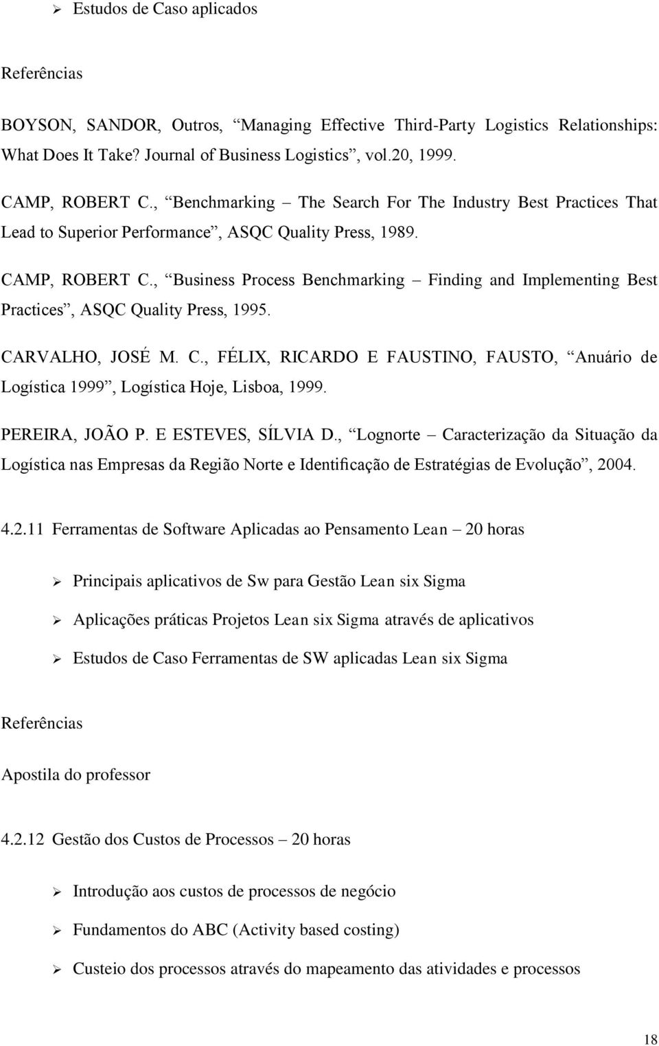 , Business Process Benchmarking Finding and Implementing Best Practices, ASQC Quality Press, 1995. CARVALHO, JOSÉ M. C., FÉLIX, RICARDO E FAUSTINO, FAUSTO, Anuário de Logística 1999, Logística Hoje, Lisboa, 1999.
