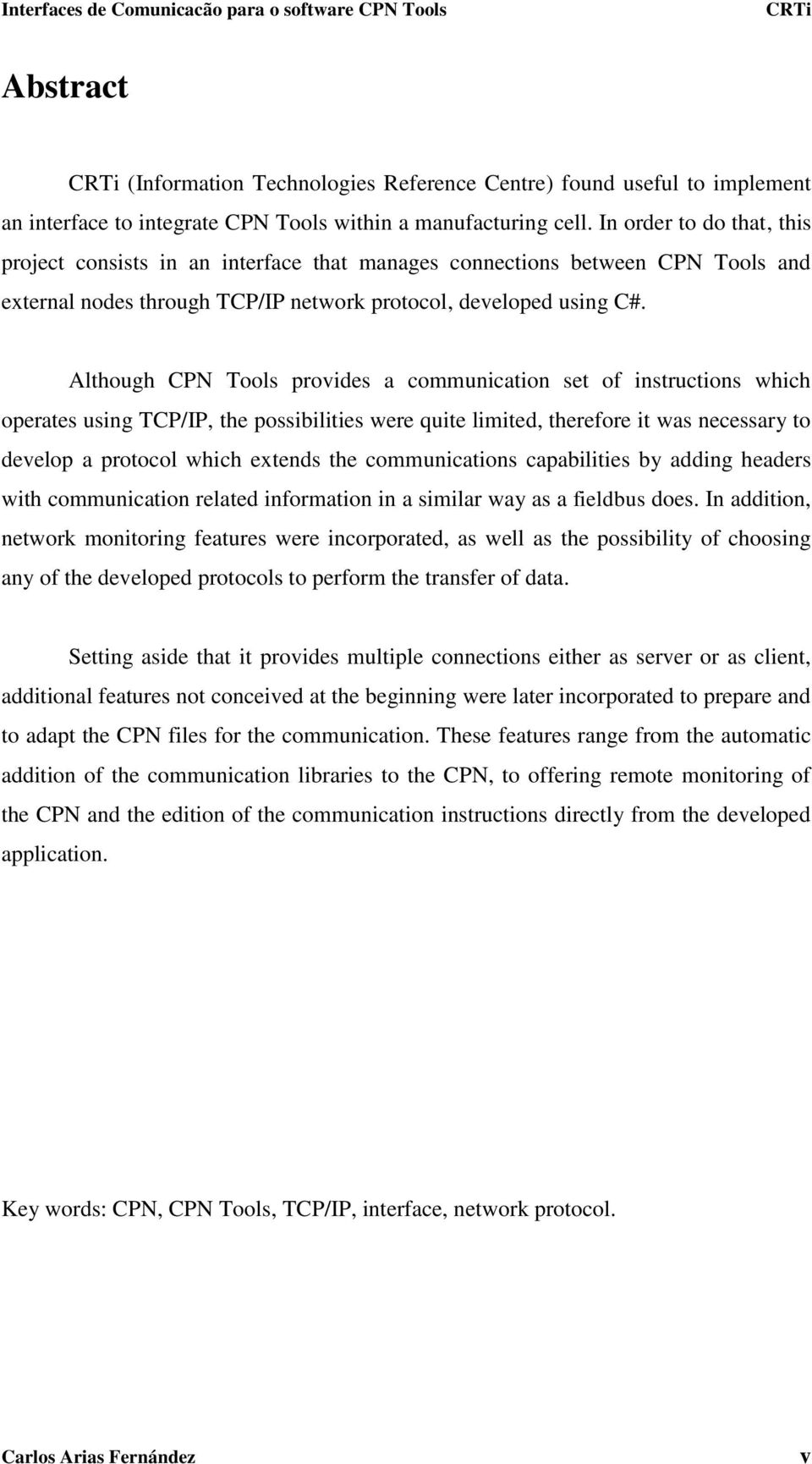 Although CPN Tools provides a communication set of instructions which operates using TCP/IP, the possibilities were quite limited, therefore it was necessary to develop a protocol which extends the