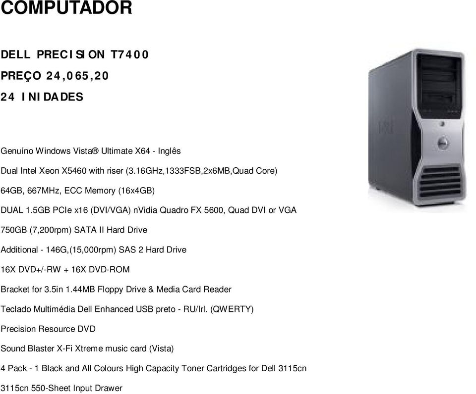 5GB PCIe x16 (DVI/VGA) nvidia Quadro FX 5600, Quad DVI or VGA 750GB (7,200rpm) SATA II Hard Drive Additional - 146G,(15,000rpm) SAS 2 Hard Drive 16X DVD+/-RW + 16X
