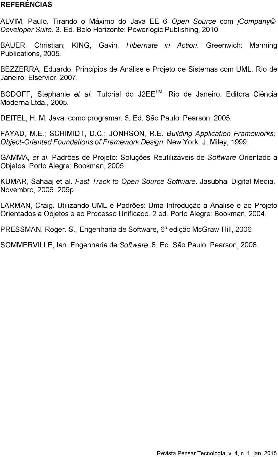 Tutorial do J2EE TM. Rio de Janeiro: Editora Ciência Moderna Ltda., 2005. DEITEL, H. M. Java: como programar. 6. Ed. São Paulo: Pearson, 2005. FAYAD, M.E.; SCHIMIDT, D.C.; JONHSON, R.E. Building Application Frameworks: Object-Oriented Foundations of Framework Design.