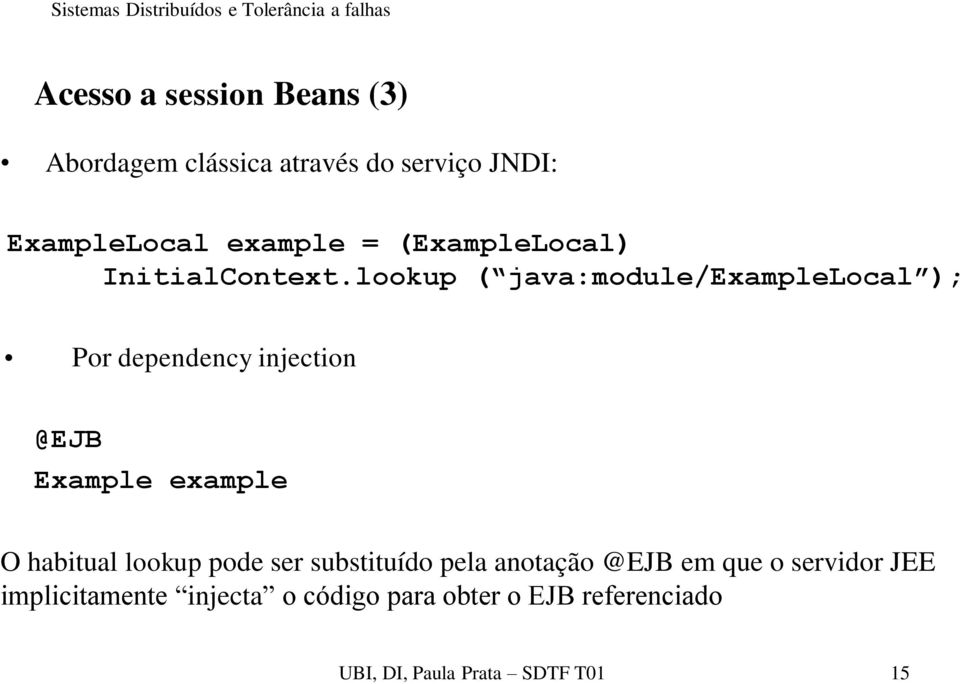 lookup ( java:module/examplelocal ); Por dependency injection @EJB Example example O habitual