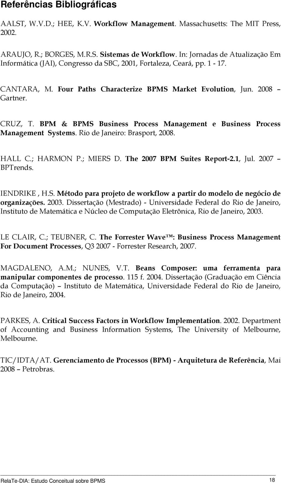 BPM & BPMS Business Process Management e Business Process Management Systems. Rio de Janeiro: Brasport, 2008. HALL C.; HARMON P.; MIERS D. The 2007 BPM Suites Report-2.1, Jul. 2007 BPTrends.