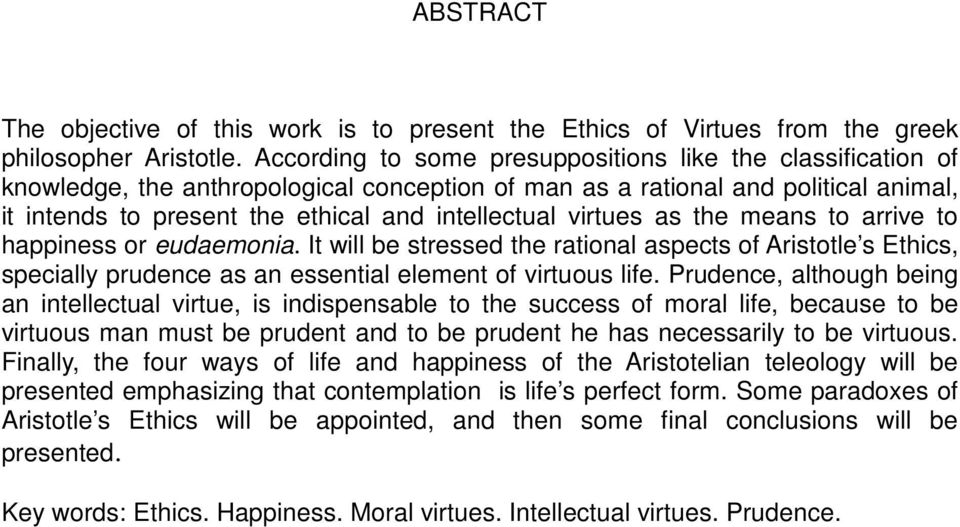 virtues as the means to arrive to happiness or eudaemonia. It will be stressed the rational aspects of Aristotle s Ethics, specially prudence as an essential element of virtuous life.