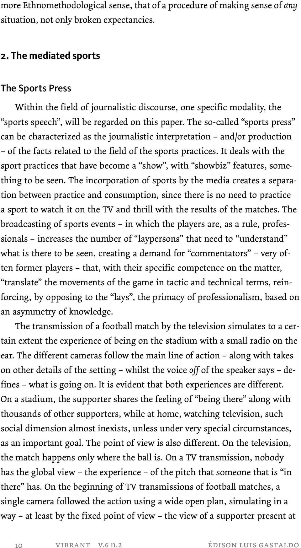 The so-called sports press can be characterized as the journalistic interpretation and/or production of the facts related to the field of the sports practices.