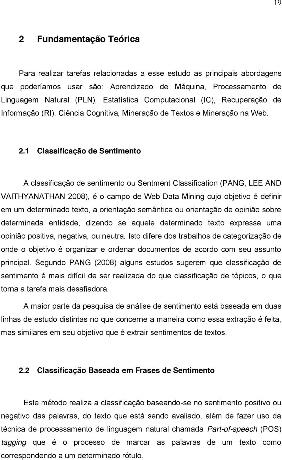 1 Classificação de Sentimento A classificação de sentimento ou Sentment Classification (PANG, LEE AND VAITHYANATHAN 2008), é o campo de Web Data Mining cujo objetivo é definir em um determinado