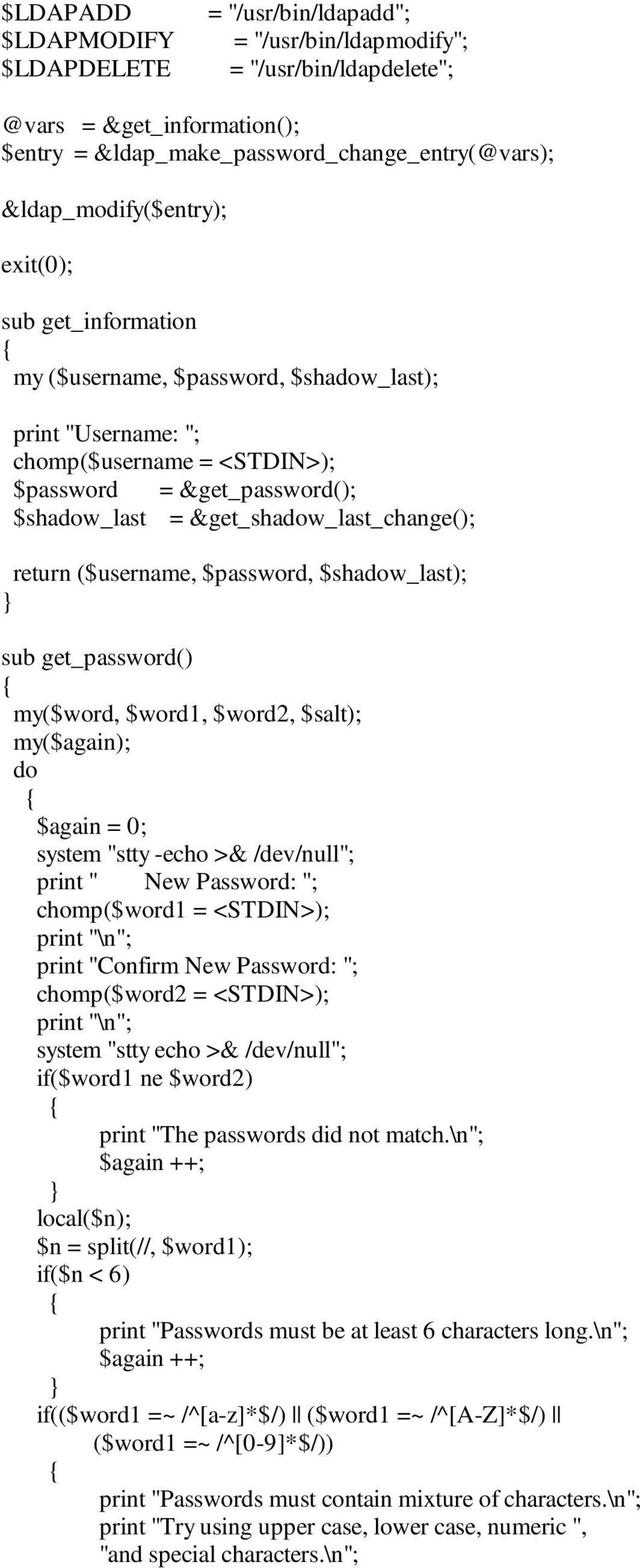 "&get_shadow_last_change(); return ($username, $password, $shadow_last); sub get_password() my($word, $word1, $word2, $salt); my($again); do $again = 0; system ""stty -echo >& /dev/null""; print "" New"