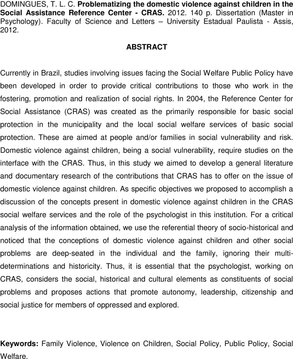 ABSTRACT Currently in Brazil, studies involving issues facing the Social Welfare Public Policy have been developed in order to provide critical contributions to those who work in the fostering,
