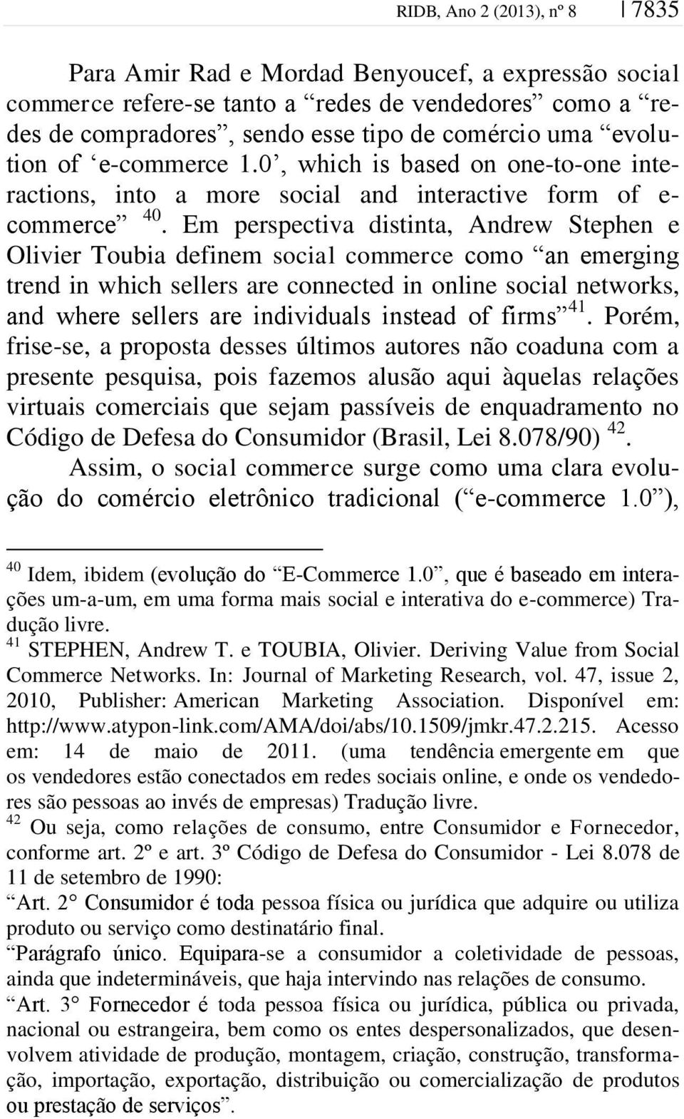 Em perspectiva distinta, Andrew Stephen e Olivier Toubia definem social commerce como an emerging trend in which sellers are connected in online social networks, and where sellers are individuals