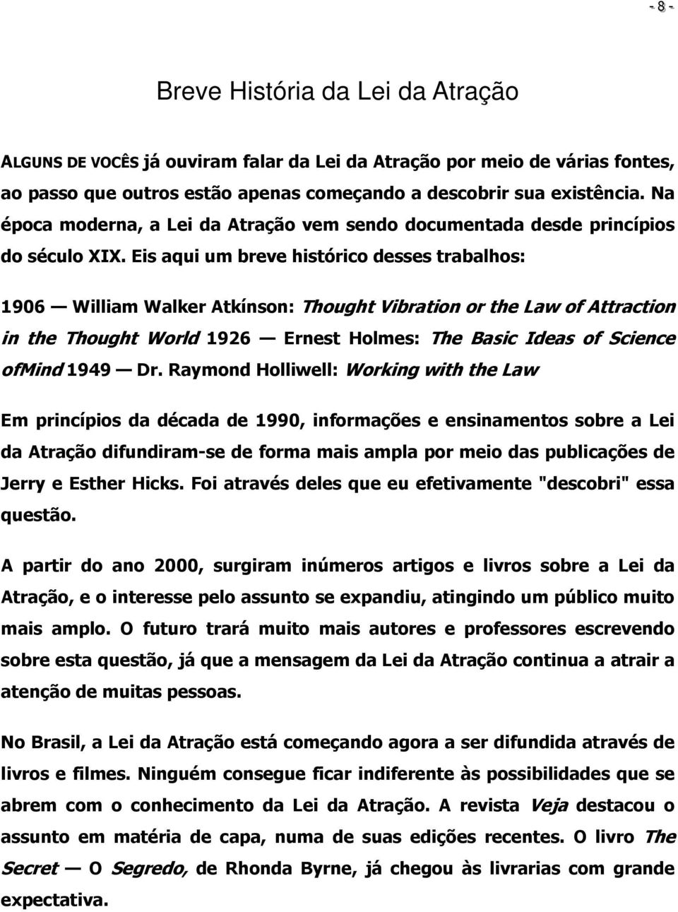 Eis aqui um breve histórico desses trabalhos: 1906 William Walker Atkínson: Thought Vibration or the Law of Attraction in the Thought World 1926 Ernest Holmes: The Basic Ideas of Science ofmind 1949