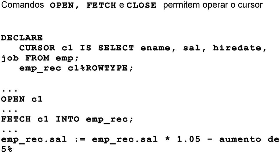 FROM emp; emp_rec c1%rowtype; OPEN c1 FETCH c1 INTO