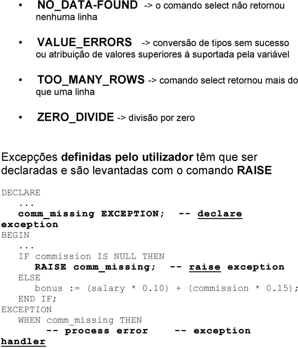utilizador têm que ser declaradas e são levantadas com o comando RAISE DECLARE comm_missing EXCEPTION; -- declare exception IF commission IS NULL THEN