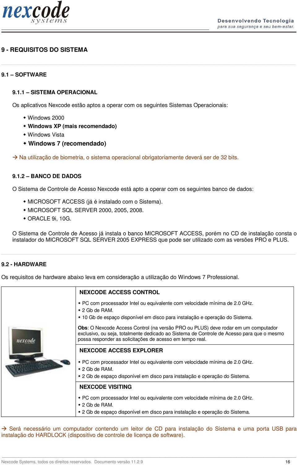 1 SISTEMA OPERACIONAL Os aplicativos Nexcode estão aptos a operar com os seguintes Sistemas Operacionais: Windows 2000 Windows XP (mais recomendado) Windows Vista Windows 7 (recomendado) Na