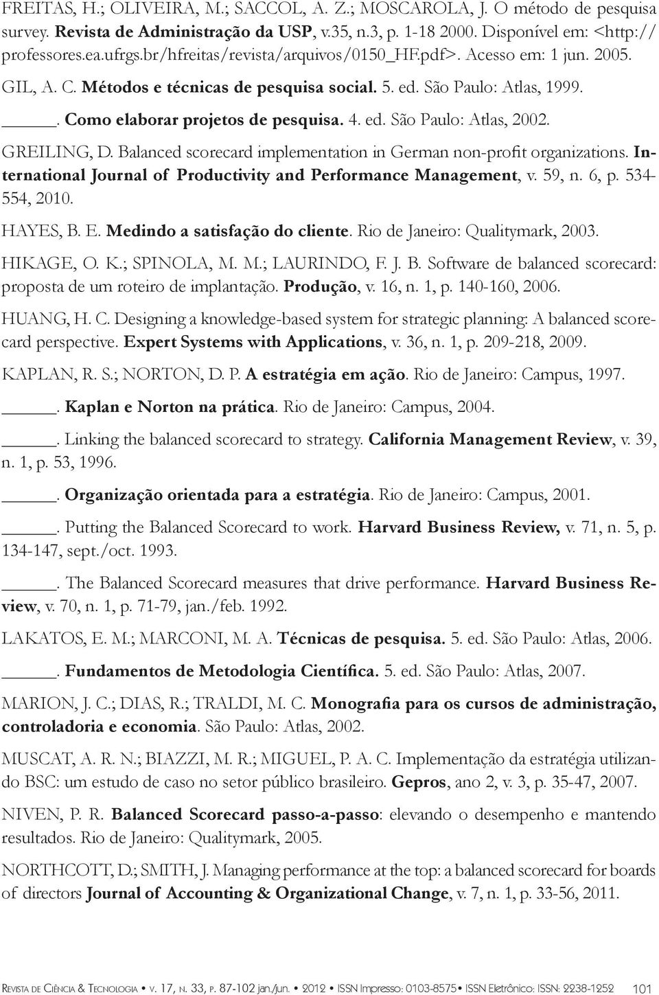 GREILING, D. Balanced scorecard implementation in German non-profit organizations. International Journal of Productivity and Performance Management, v. 59, n. 6, p. 534-554, 2010. HAYES, B. E.