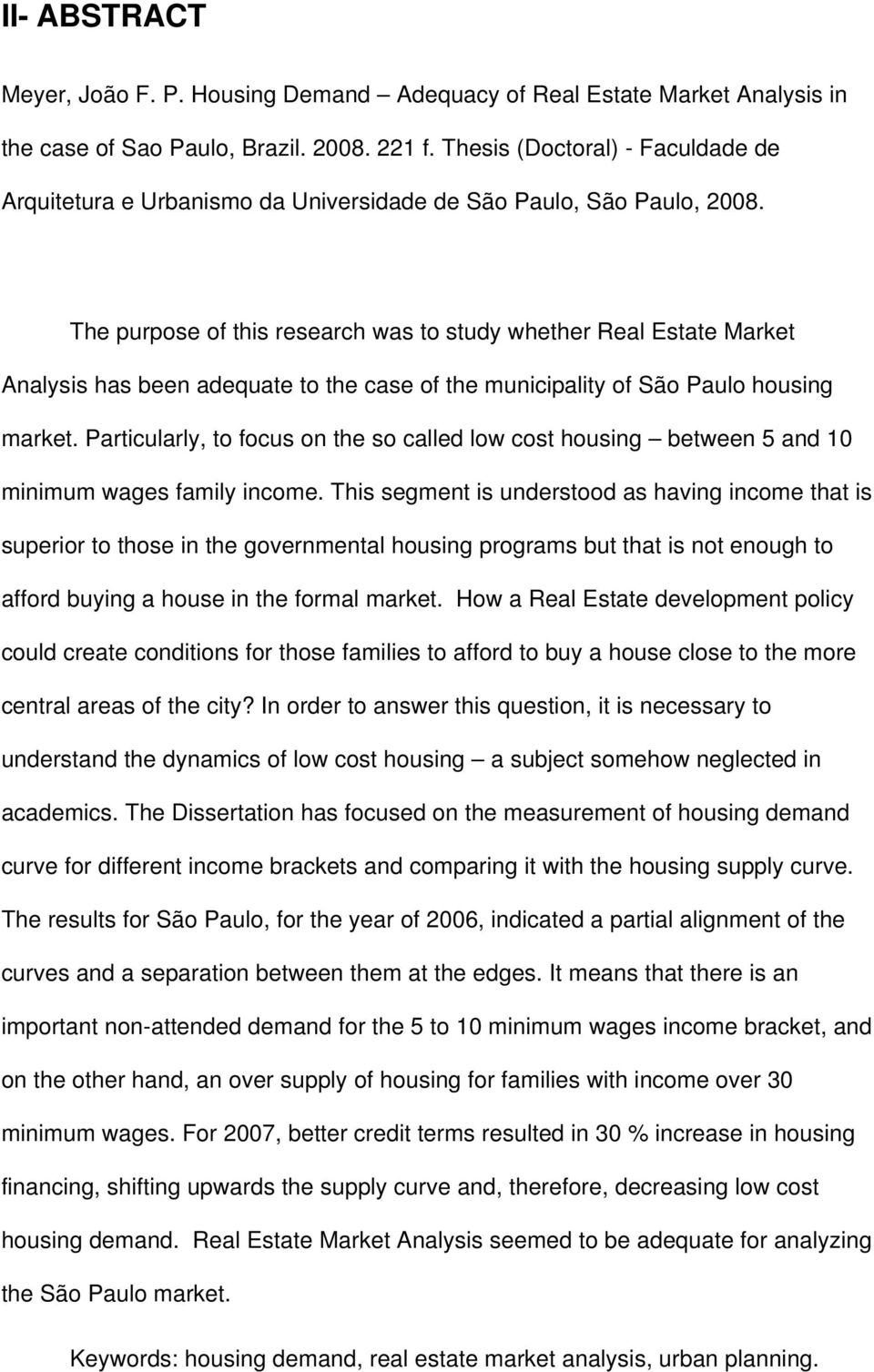 The purpose of this research was to study whether Real Estate Market Analysis has been adequate to the case of the municipality of São Paulo housing market.