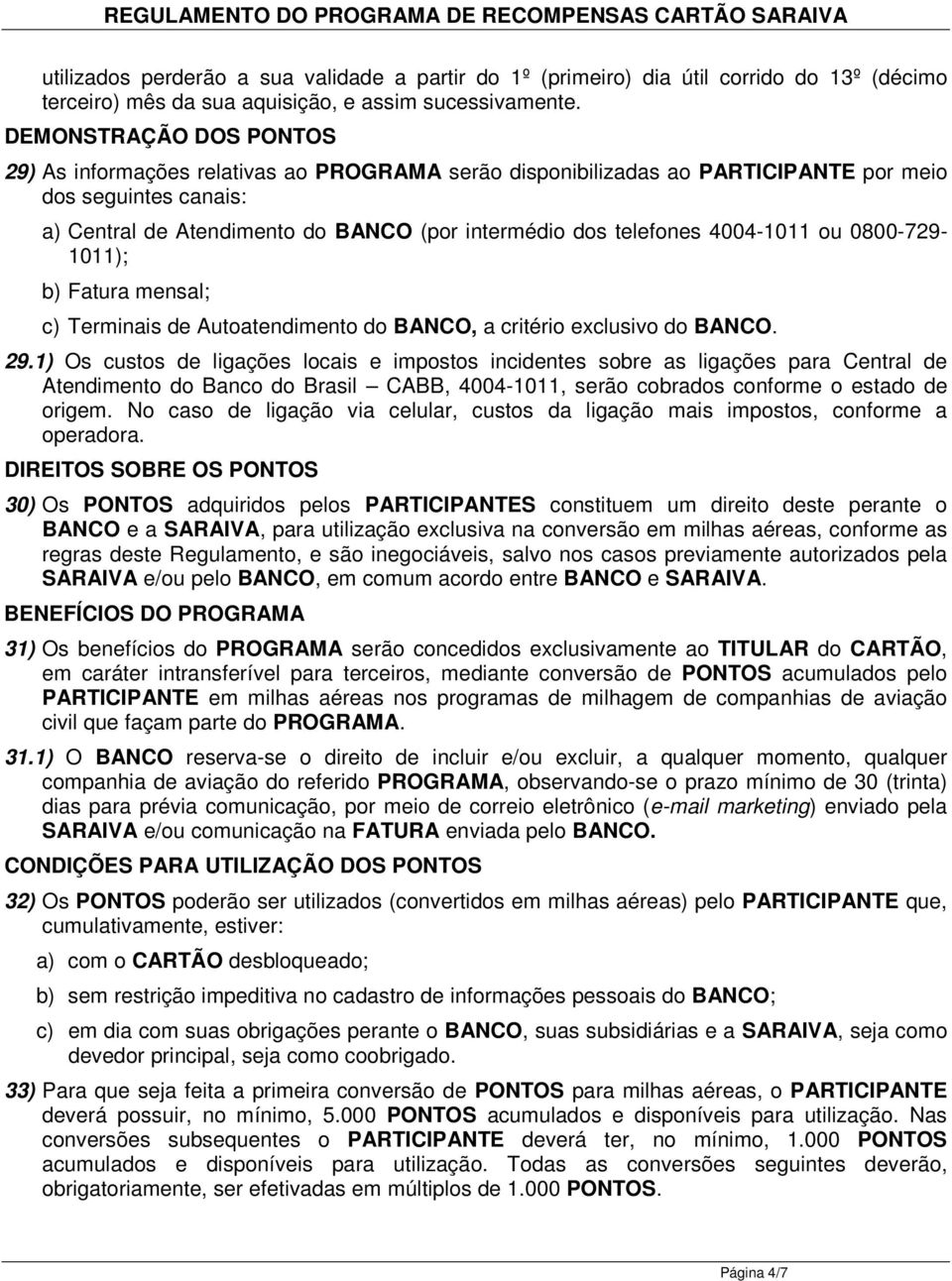 4004-1011 ou 0800-729- 1011); b) Fatura mensal; c) Terminais de Autoatendimento do BANCO, a critério exclusivo do BANCO. 29.