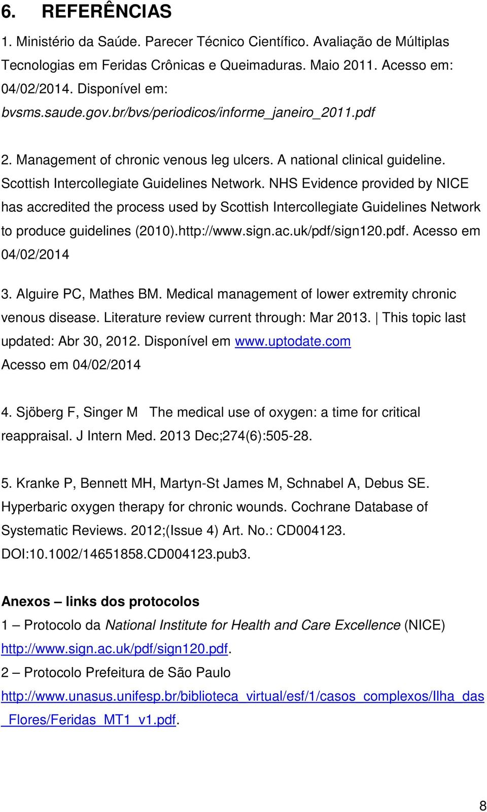 NHS Evidence provided by NICE has accredited the process used by Scottish Intercollegiate Guidelines Network to produce guidelines (2010).http://www.sign.ac.uk/pdf/sign120.pdf. Acesso em 04/02/2014 3.