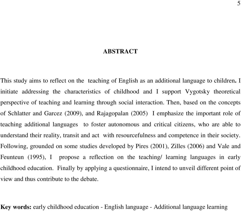 Then, based on the concepts of Schlatter and Garcez (2009), and Rajagopalan (2005) I emphasize the important role of teaching additional languages to foster autonomous and critical citizens, who are