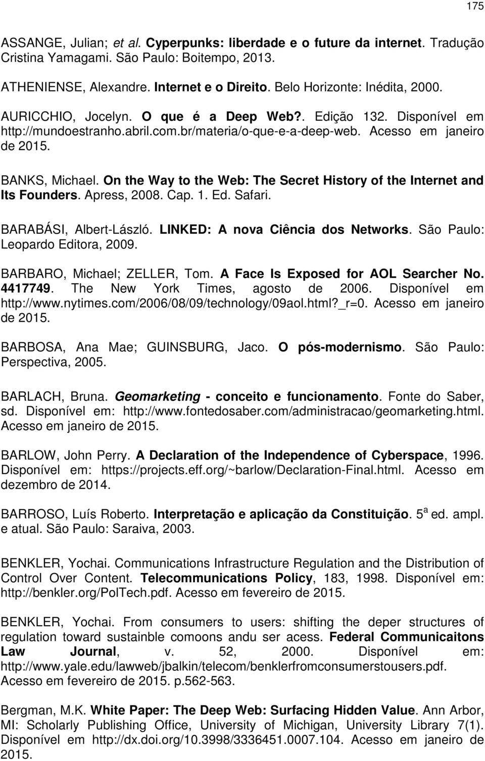 BANKS, Michael. On the Way to the Web: The Secret History of the Internet and Its Founders. Apress, 2008. Cap. 1. Ed. Safari. BARABÁSI, Albert-László. LINKED: A nova Ciência dos Networks.