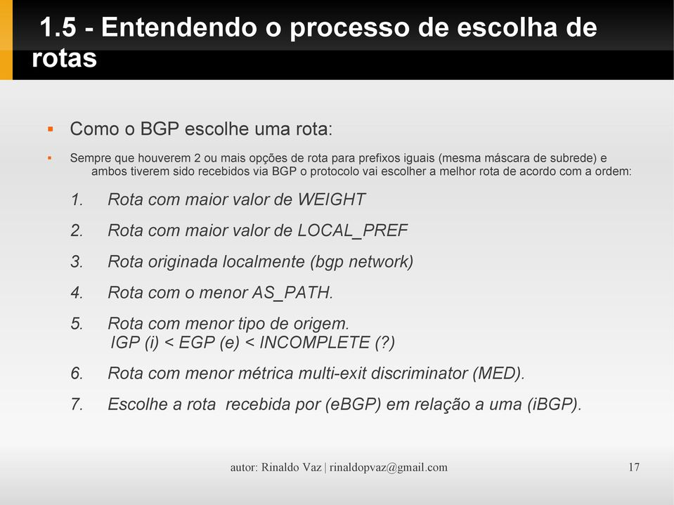 Rota com maior valor de LOCAL_PREF 3. Rota originada localmente (bgp network) 4. Rota com o menor AS_PATH. 5. Rota com menor tipo de origem.