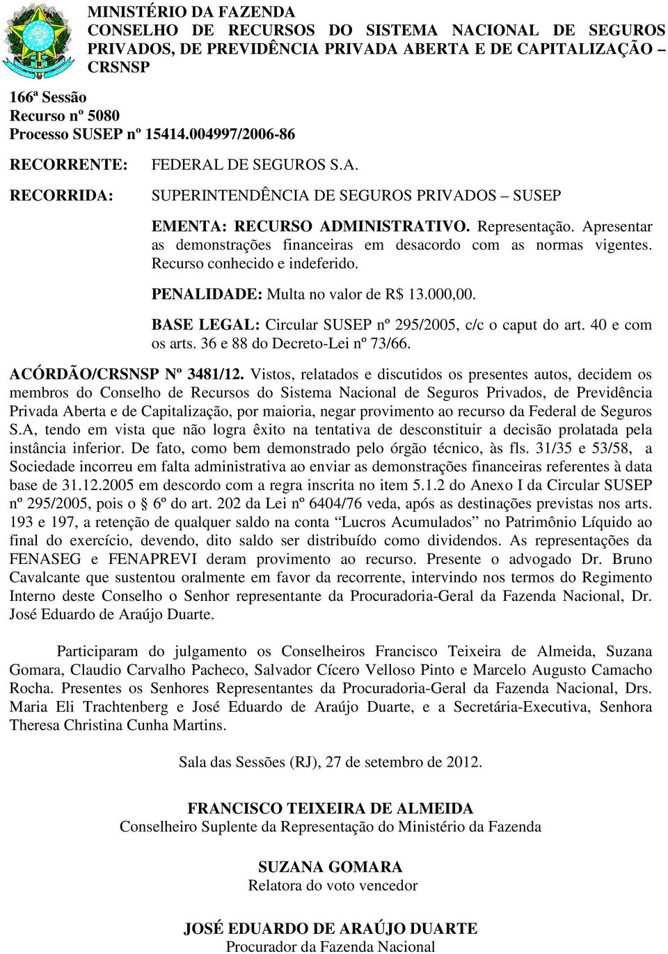 BASE LEGAL: Circular SUSEP nº 295/2005, c/c o caput do art. 40 e com os arts. 36 e 88 do Decreto-Lei nº 73/66. ACÓRDÃO/ Nº 3481/12.