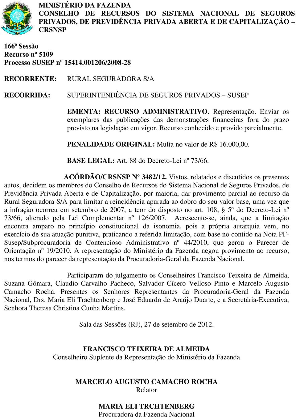 PENALIDADE ORIGINAL: Multa no valor de R$ 16.000,00. BASE LEGAL: Art. 88 do Decreto-Lei nº 73/66. ACÓRDÃO/ Nº 3482/12.