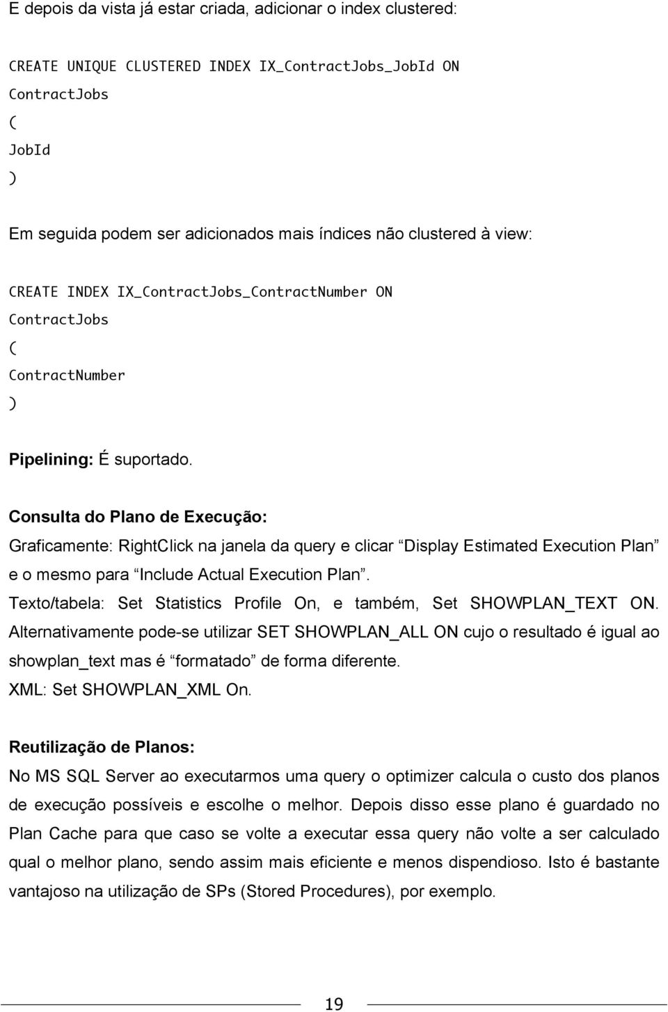Consulta do Plano de Execução: Graficamente: RightClick na janela da query e clicar Display Estimated Execution Plan e o mesmo para Include Actual Execution Plan.
