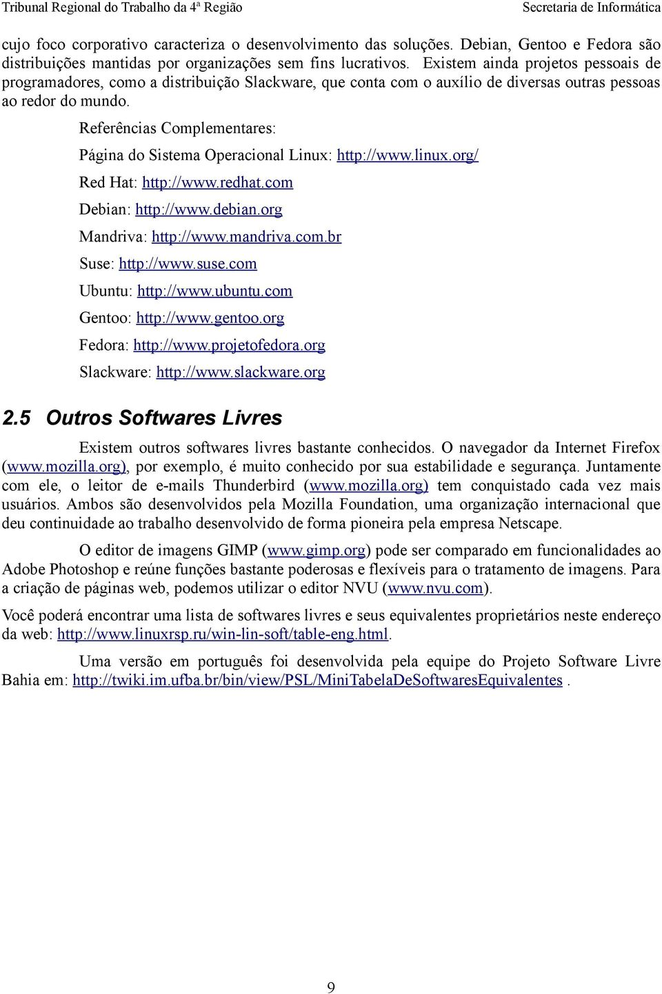 Referências Complementares: Página do Sistema Operacional Linux: http://www.linux.org/ Red Hat: http://www.redhat.com Debian: http://www.debian.org Mandriva: http://www.mandriva.com.br Suse: http://www.