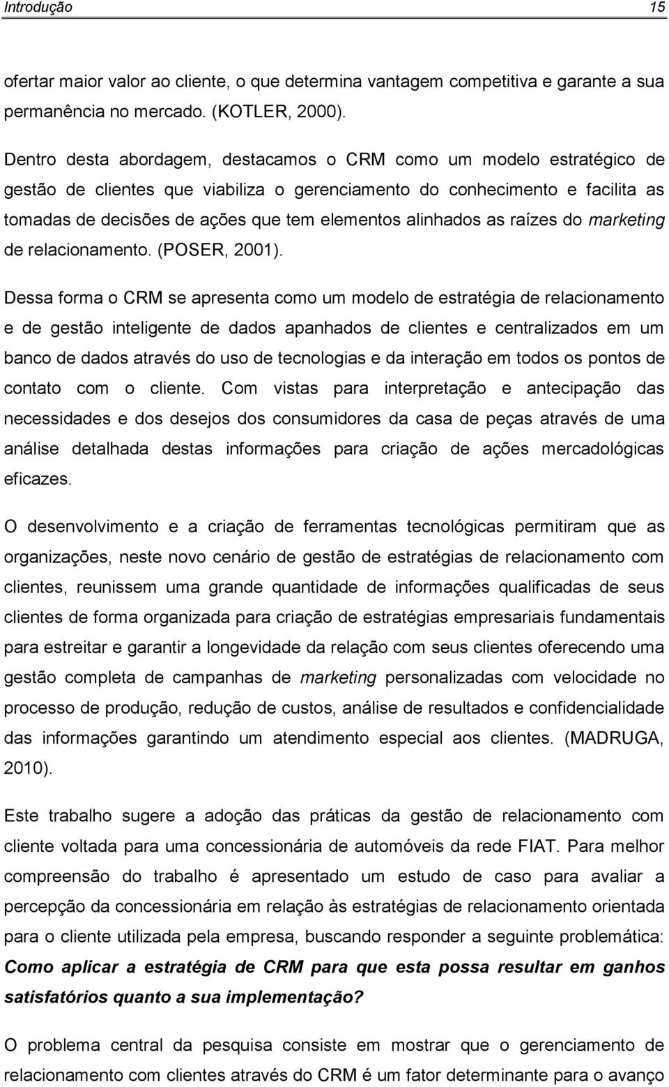 alinhados as raízes do marketing de relacionamento. (POSER, 2001).