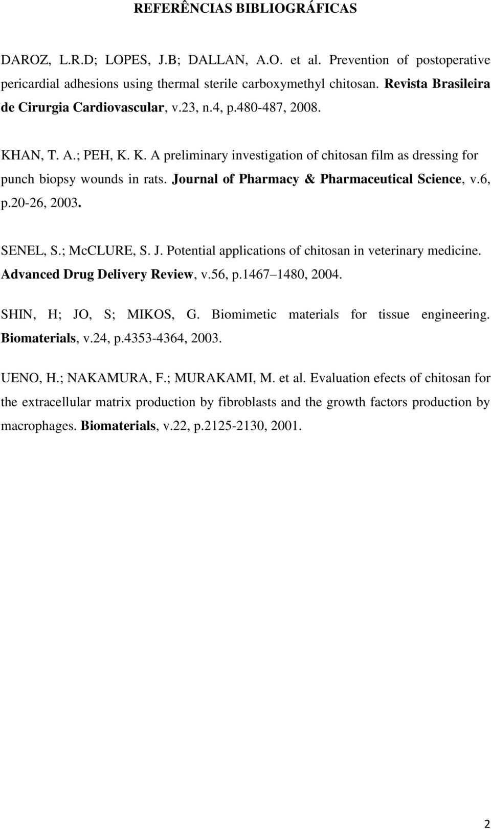 Journal of Pharmacy & Pharmaceutical Science, v.6, p.20-26, 2003. SENEL, S.; McCLURE, S. J. Potential applications of chitosan in veterinary medicine. Advanced Drug Delivery Review, v.56, p.