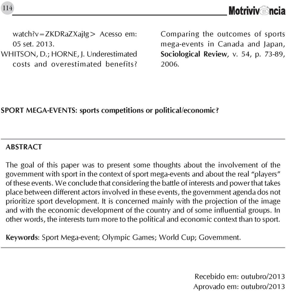 ABSTRACT The goal of this paper was to present some thoughts about the involvement of the government with sport in the context of sport mega-events and about the real players of these events.