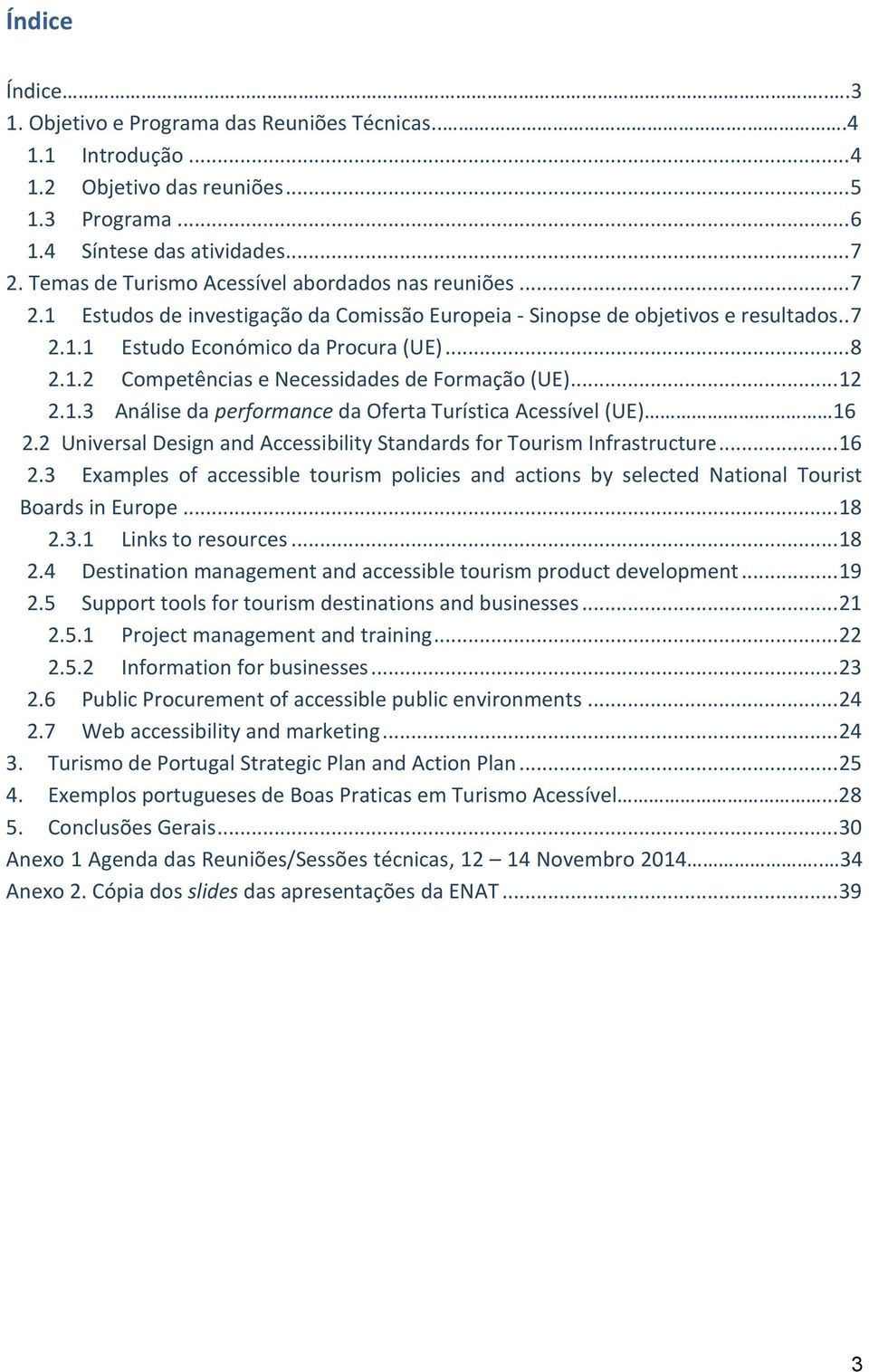 .. 12 2.1.3 Análise da performance da Oferta Turística Acessível (UE) 16 2.2 Universal Design and Accessibility Standards for Tourism Infrastructure... 16 2.3 Examples of accessible tourism policies and actions by selected National Tourist Boards in Europe.