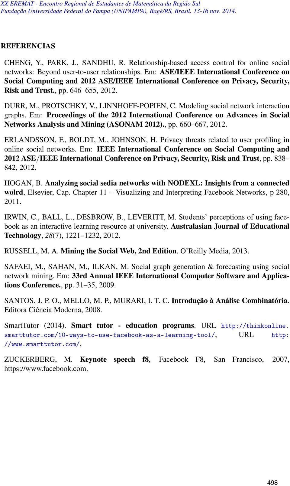 , LINNHOFF-POPIEN, C. Modeling social network interaction graphs. Em: Proceedings of the 2012 International Conference on Advances in Social Networks Analysis and Mining (ASONAM 2012)., pp.
