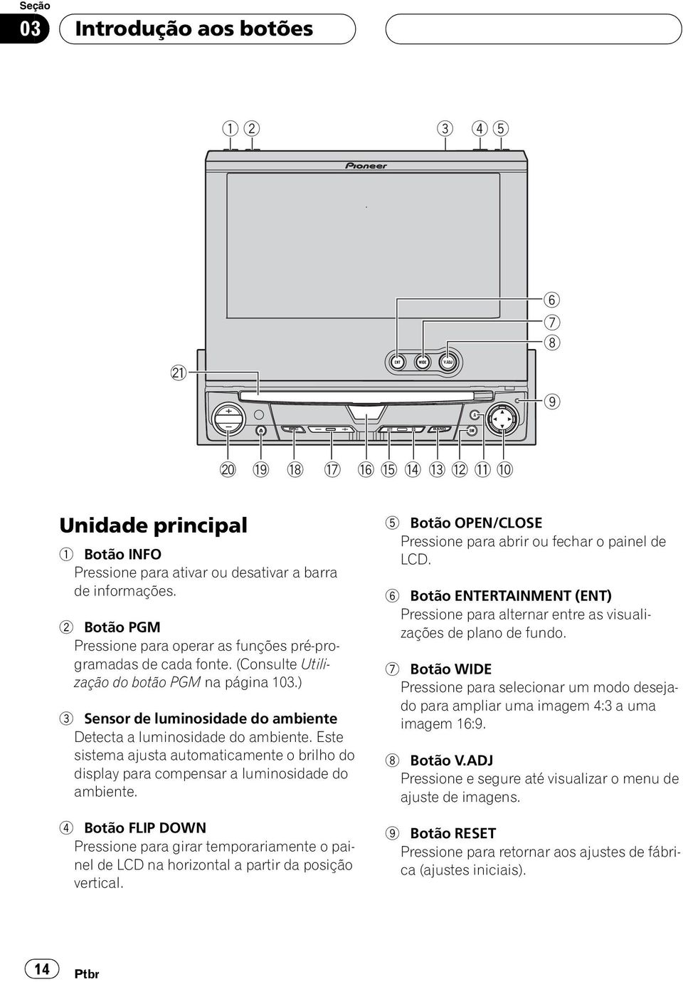 Este sistema ajusta automaticamente o brilho do display para compensar a luminosidade do ambiente.