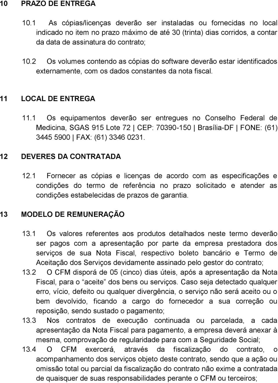 2 Os volumes contendo as cópias do software deverão estar identificados externamente, com os dados constantes da nota fiscal. 11 LOCAL DE ENTREGA 11.