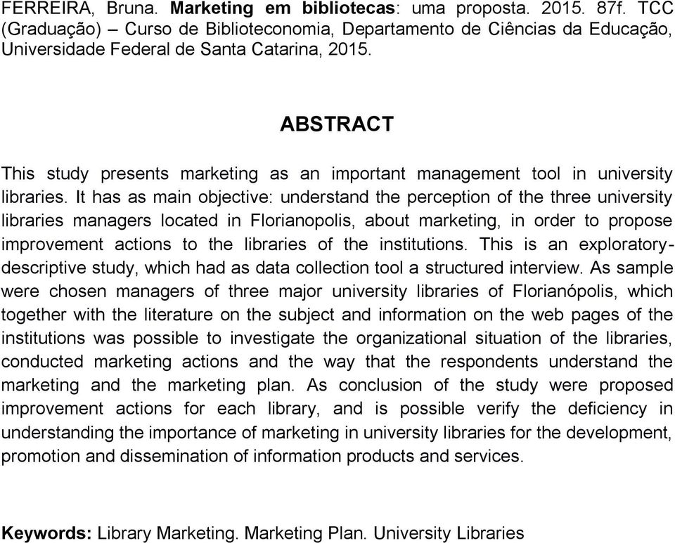 It has as main objective: understand the perception of the three university libraries managers located in Florianopolis, about marketing, in order to propose improvement actions to the libraries of